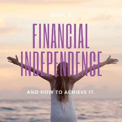 What is financial independence and how to achieve it.