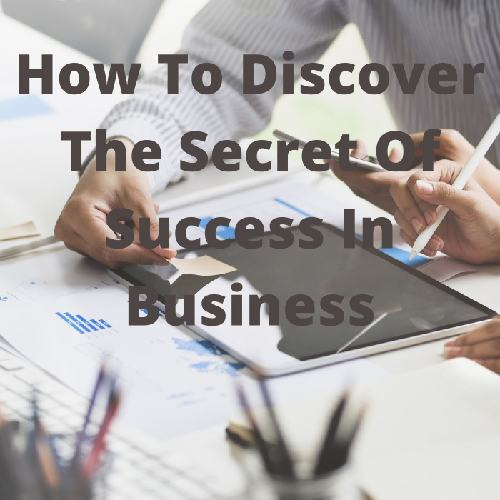 How To Discover The Secret Of Success In Business